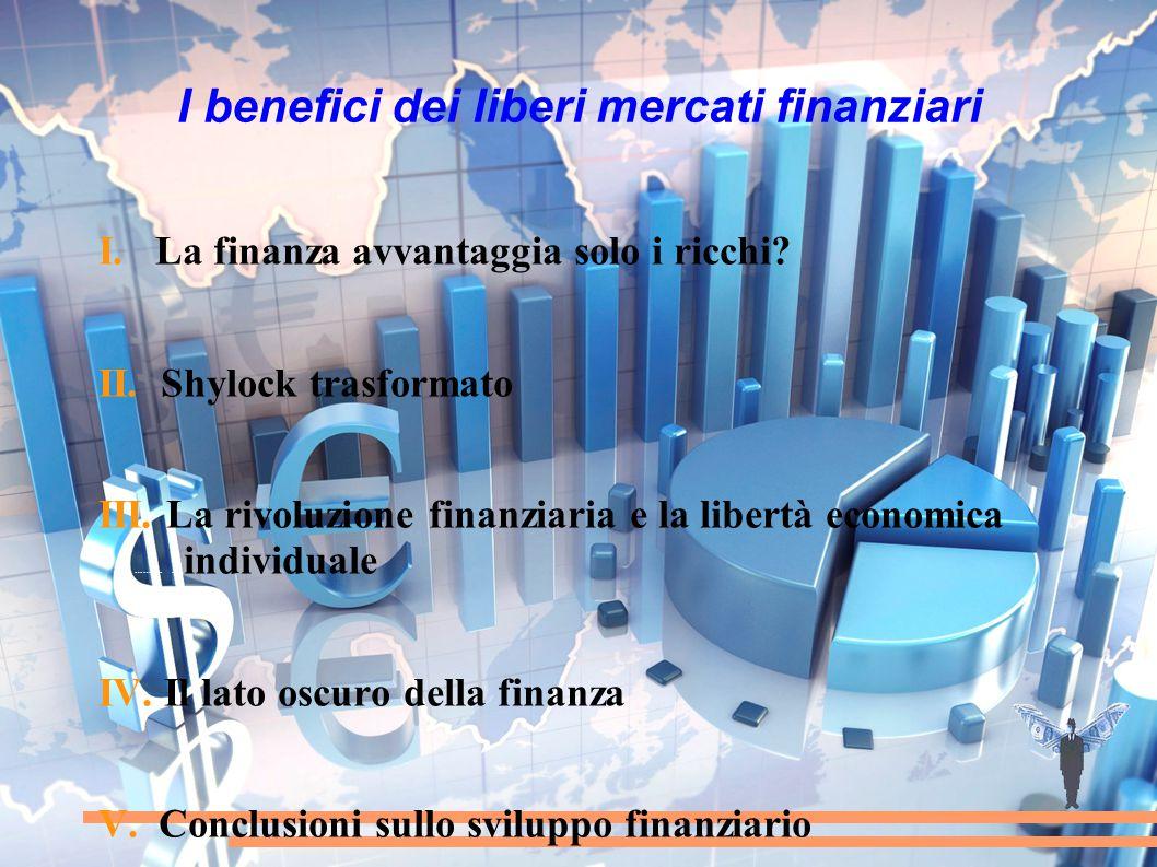 I benefici dei liberi mercati finanziari I. La finanza avvantaggia solo i ricchi? II. Shylock trasformato III. La rivoluzione finanziaria e la libertà