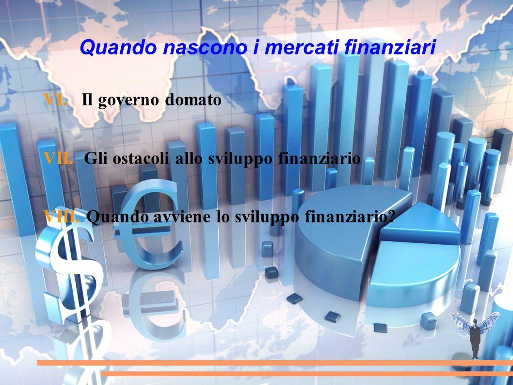 Quando nascono i mercati finanziari VI. Il governo domato VII. Gli ostacoli allo sviluppo finanziario VIII. Quando avviene lo sviluppo finanziario?