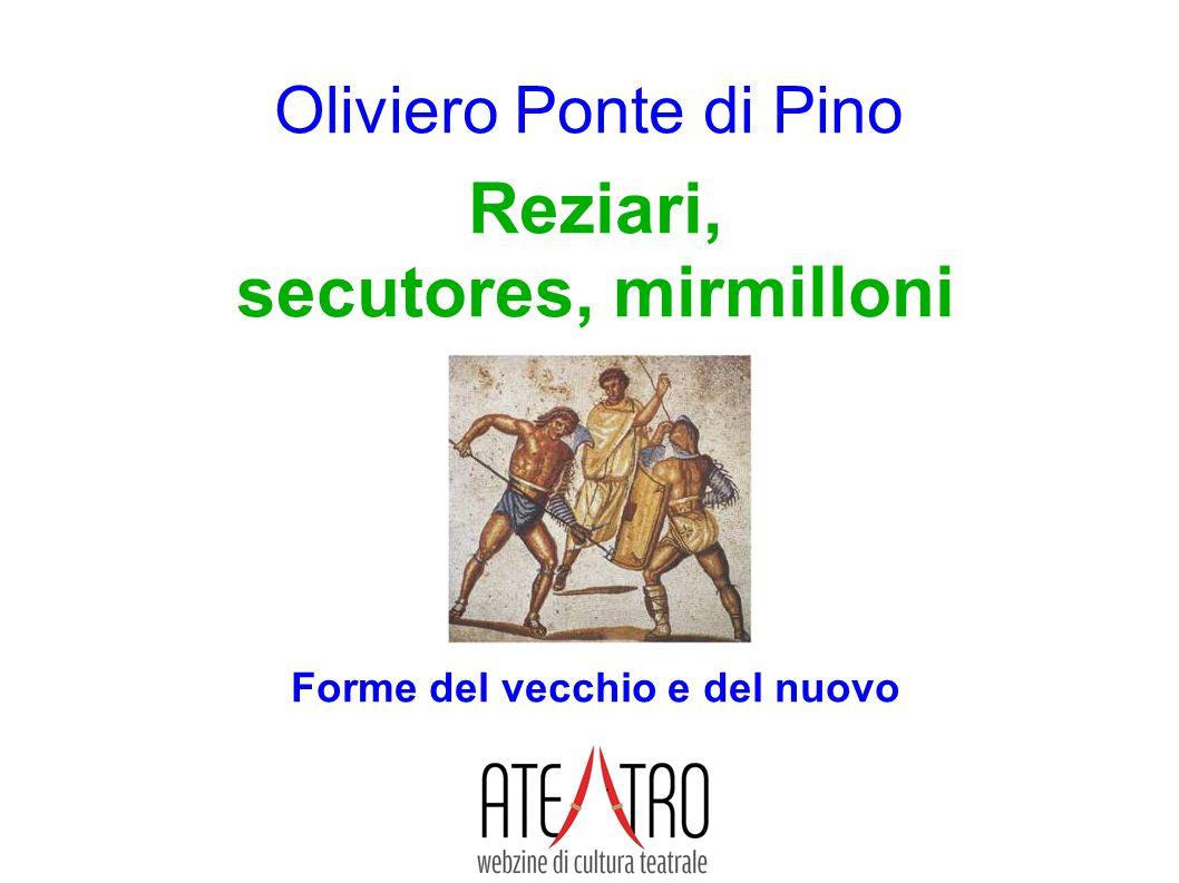 www.ateatro.it Oliviero Ponte di Pino Reziari, secutores, mirmilloni Forme del vecchio e del nuovo