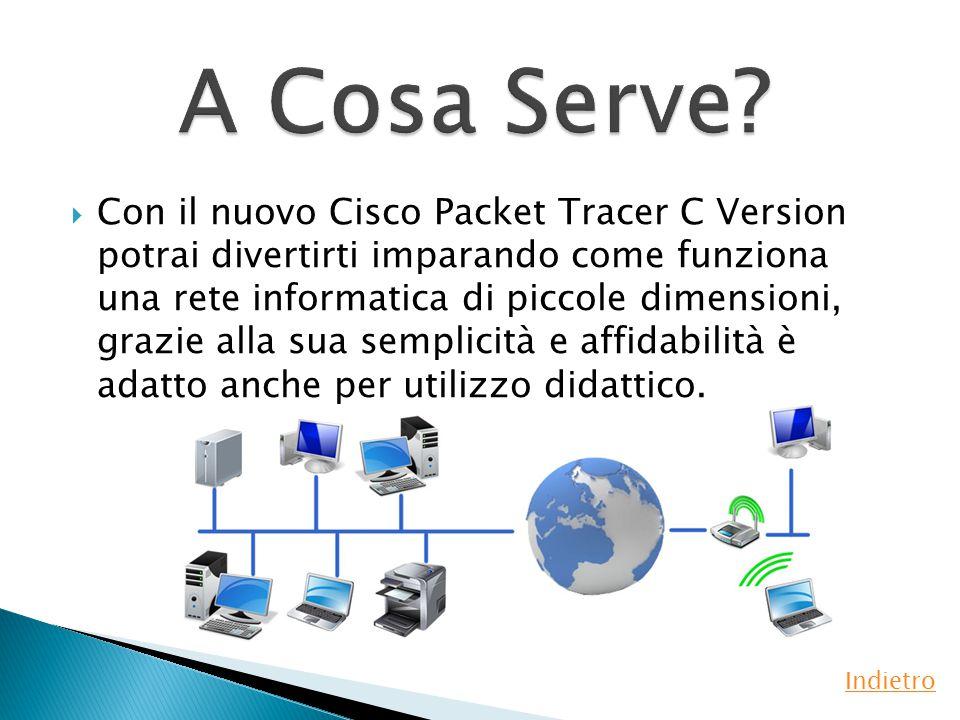  Con il nuovo Cisco Packet Tracer C Version potrai divertirti imparando come funziona una rete informatica di piccole dimensioni, grazie alla sua semplicità e affidabilità è adatto anche per utilizzo didattico.