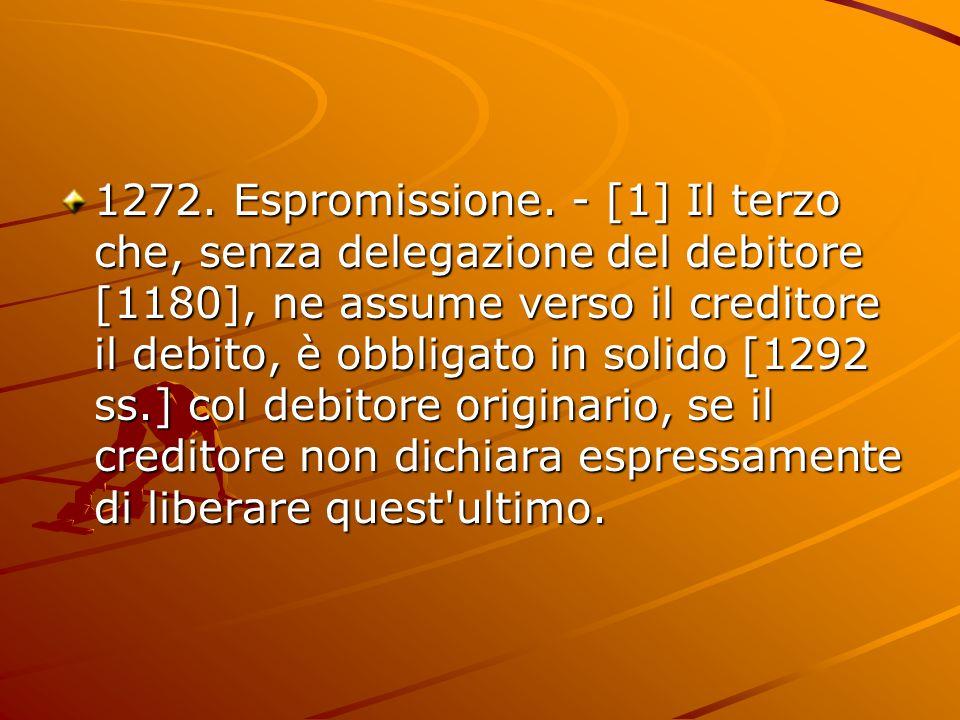 1272. Espromissione. - [1] Il terzo che, senza delegazione del debitore [1180], ne assume verso il creditore il debito, è obbligato in solido [1292 ss