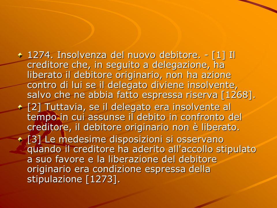 1274. Insolvenza del nuovo debitore. - [1] Il creditore che, in seguito a delegazione, ha liberato il debitore originario, non ha azione contro di lui