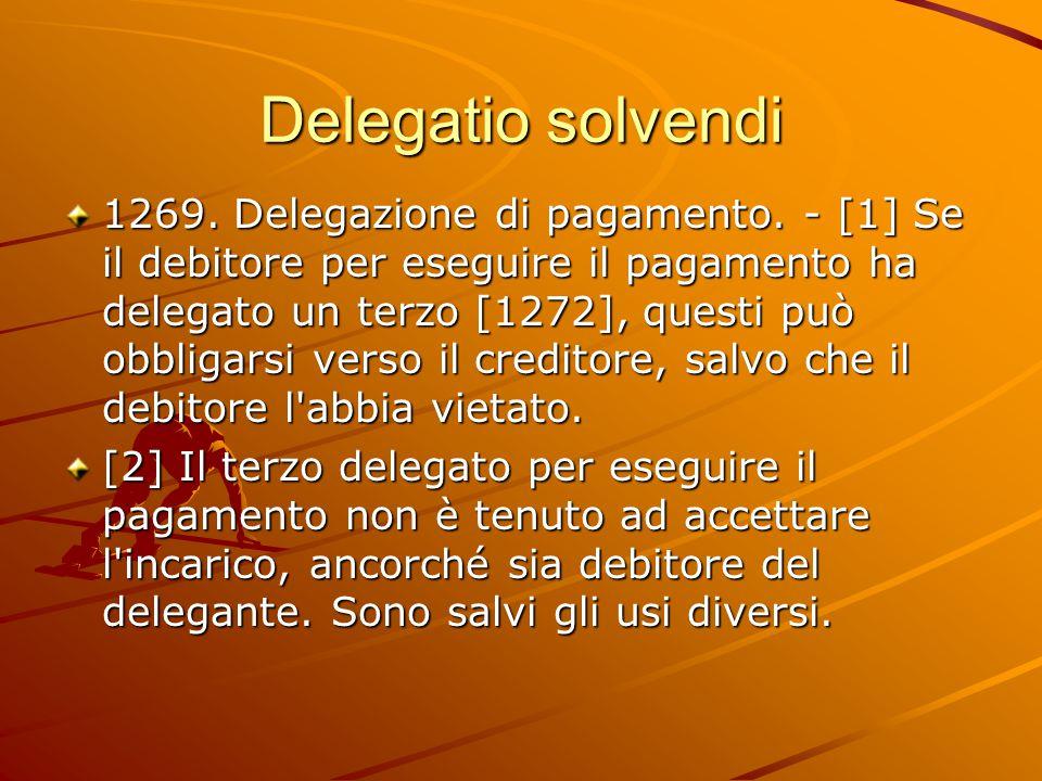 Delegatio solvendi 1269. Delegazione di pagamento. - [1] Se il debitore per eseguire il pagamento ha delegato un terzo [1272], questi può obbligarsi v