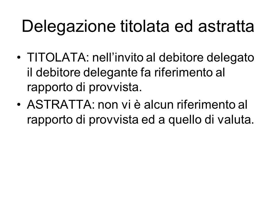 Delegazione titolata ed astratta TITOLATA: nell'invito al debitore delegato il debitore delegante fa riferimento al rapporto di provvista. ASTRATTA: n
