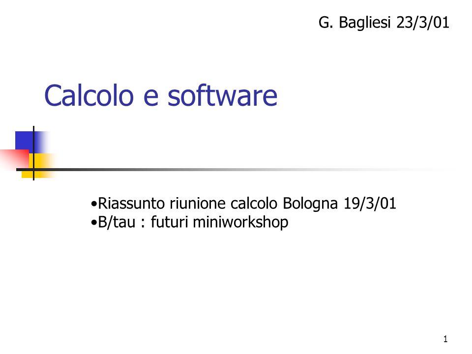 1 Calcolo e software G. Bagliesi 23/3/01 Riassunto riunione calcolo Bologna 19/3/01 B/tau : futuri miniworkshop