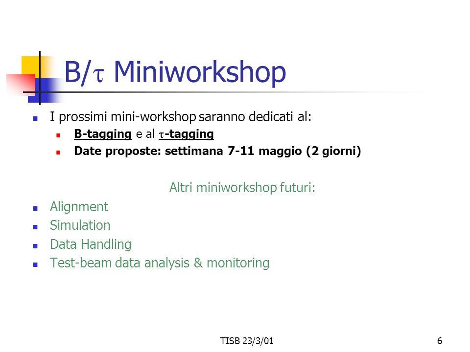 TISB 23/3/016 B/  Miniworkshop I prossimi mini-workshop saranno dedicati al: B-tagging e al  -tagging Date proposte: settimana 7-11 maggio (2 giorni) Altri miniworkshop futuri: Alignment Simulation Data Handling Test-beam data analysis & monitoring