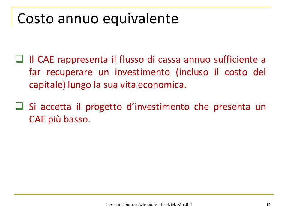 11Corso di Finanza Aziendale - Prof. M. Mustilli Costo annuo equivalente  Il CAE rappresenta il flusso di cassa annuo sufficiente a far recuperare un