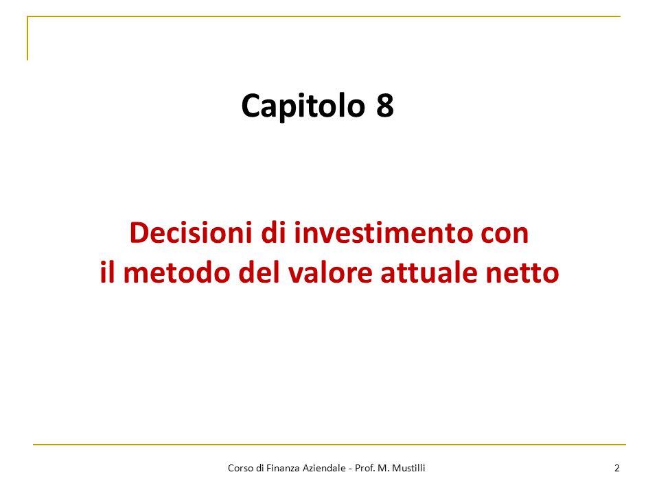 Capitolo 8 Decisioni di investimento con il metodo del valore attuale netto 2 Corso di Finanza Aziendale - Prof. M. Mustilli