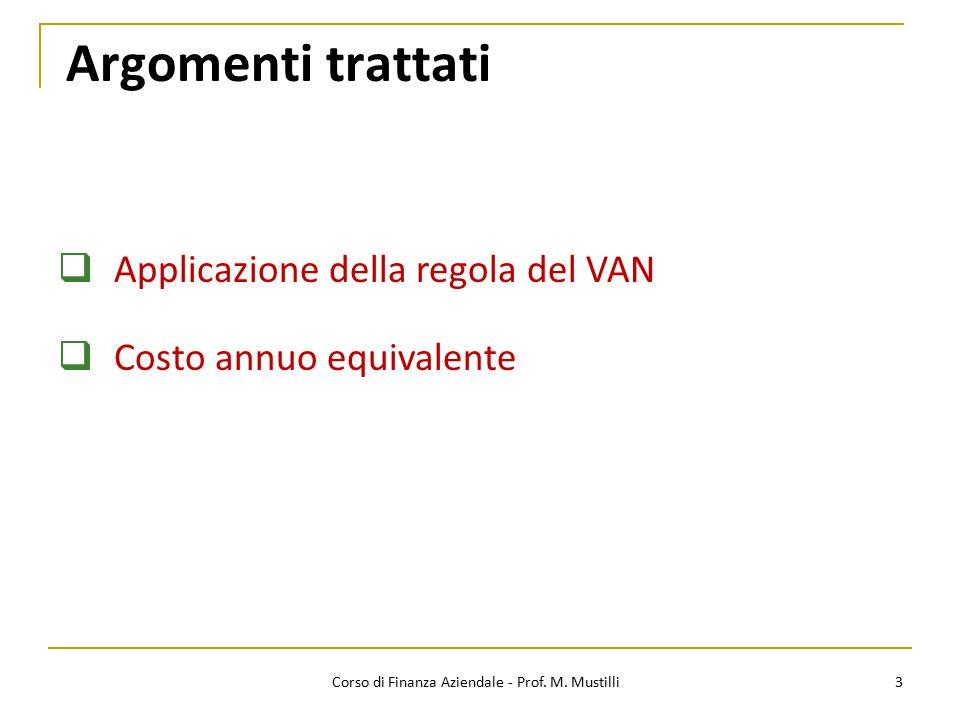 Argomenti trattati 3  Applicazione della regola del VAN  Costo annuo equivalente Corso di Finanza Aziendale - Prof. M. Mustilli