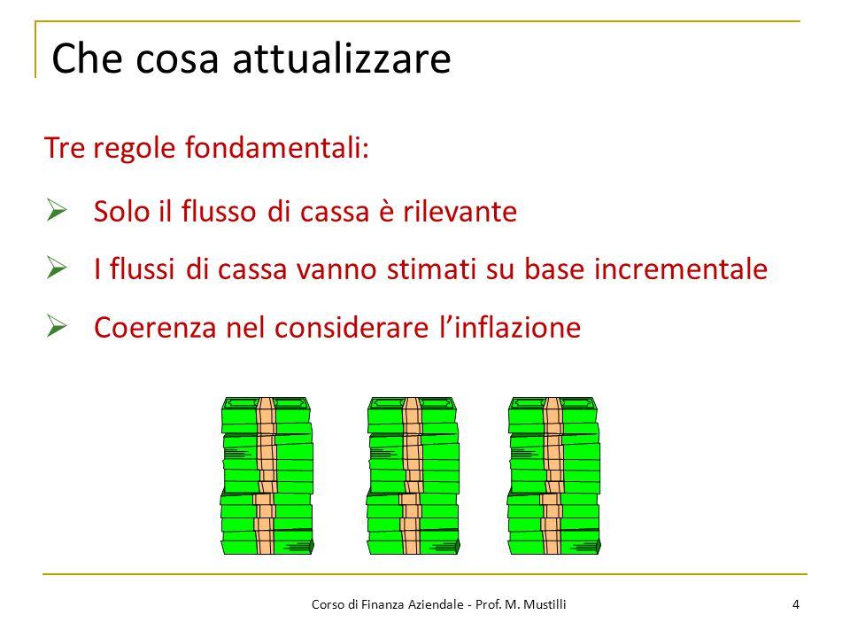 Che cosa attualizzare 4Corso di Finanza Aziendale - Prof. M. Mustilli  Solo il flusso di cassa è rilevante  I flussi di cassa vanno stimati su base