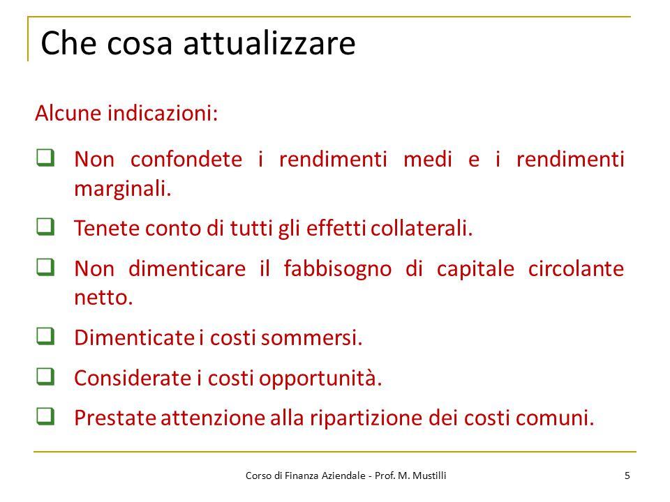 Che cosa attualizzare 5Corso di Finanza Aziendale - Prof. M. Mustilli Alcune indicazioni:  Non confondete i rendimenti medi e i rendimenti marginali.