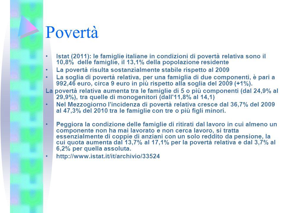 Povertà Istat (2011): le famiglie italiane in condizioni di povertà relativa sono il 10,8% delle famiglie, il 13,1% della popolazione residente La povertà risulta sostanzialmente stabile rispetto al 2009 La soglia di povertà relativa, per una famiglia di due componenti, è pari a 992,46 euro, circa 9 euro in più rispetto alla soglia del 2009 (+1%).