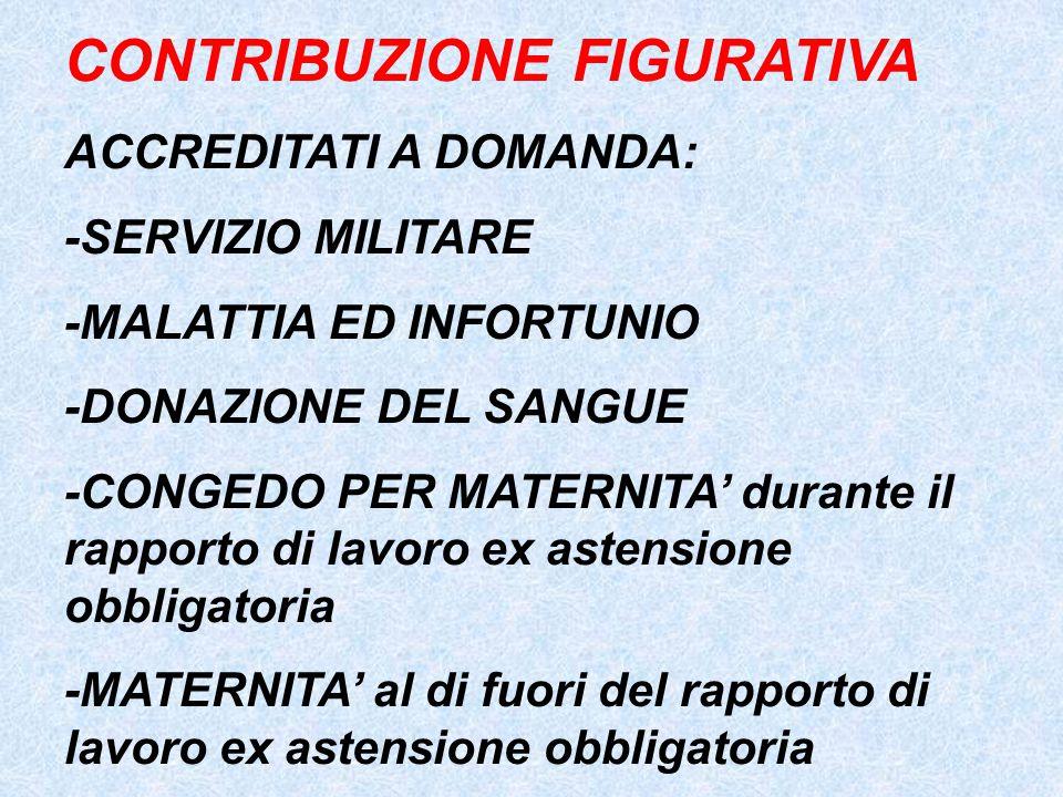 CONTRIBUZIONE FIGURATIVA ACCREDITATI A DOMANDA: -SERVIZIO MILITARE -MALATTIA ED INFORTUNIO -DONAZIONE DEL SANGUE -CONGEDO PER MATERNITA' durante il ra