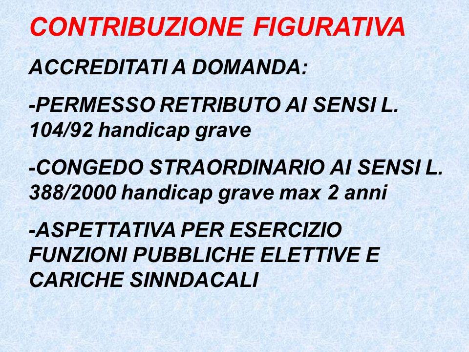CONTRIBUZIONE FIGURATIVA ACCREDITATI A DOMANDA: -PERMESSO RETRIBUTO AI SENSI L. 104/92 handicap grave -CONGEDO STRAORDINARIO AI SENSI L. 388/2000 hand