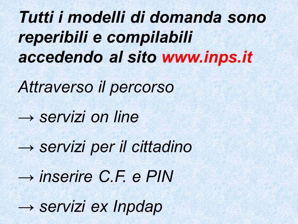 Tutti i modelli di domanda sono reperibili e compilabili accedendo al sito www.inps.it Attraverso il percorso → servizi on line → servizi per il cittadino → inserire C.F.