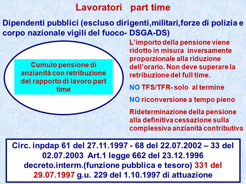 Lavoratori part time Dipendenti pubblici (escluso dirigenti,militari,forze di polizia e corpo nazionale vigili del fuoco- DSGA-DS) L'importo della pensione viene ridotto in misura inversamente proporzionale alla riduzione dell'orario.