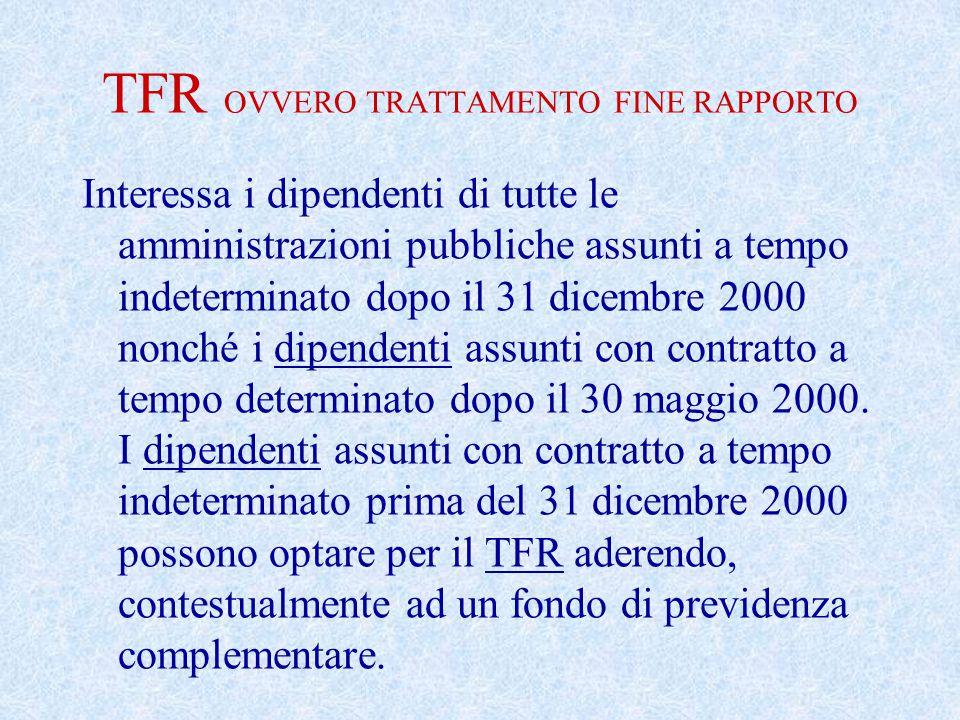 TFR OVVERO TRATTAMENTO FINE RAPPORTO Interessa i dipendenti di tutte le amministrazioni pubbliche assunti a tempo indeterminato dopo il 31 dicembre 2000 nonché i dipendenti assunti con contratto a tempo determinato dopo il 30 maggio 2000.