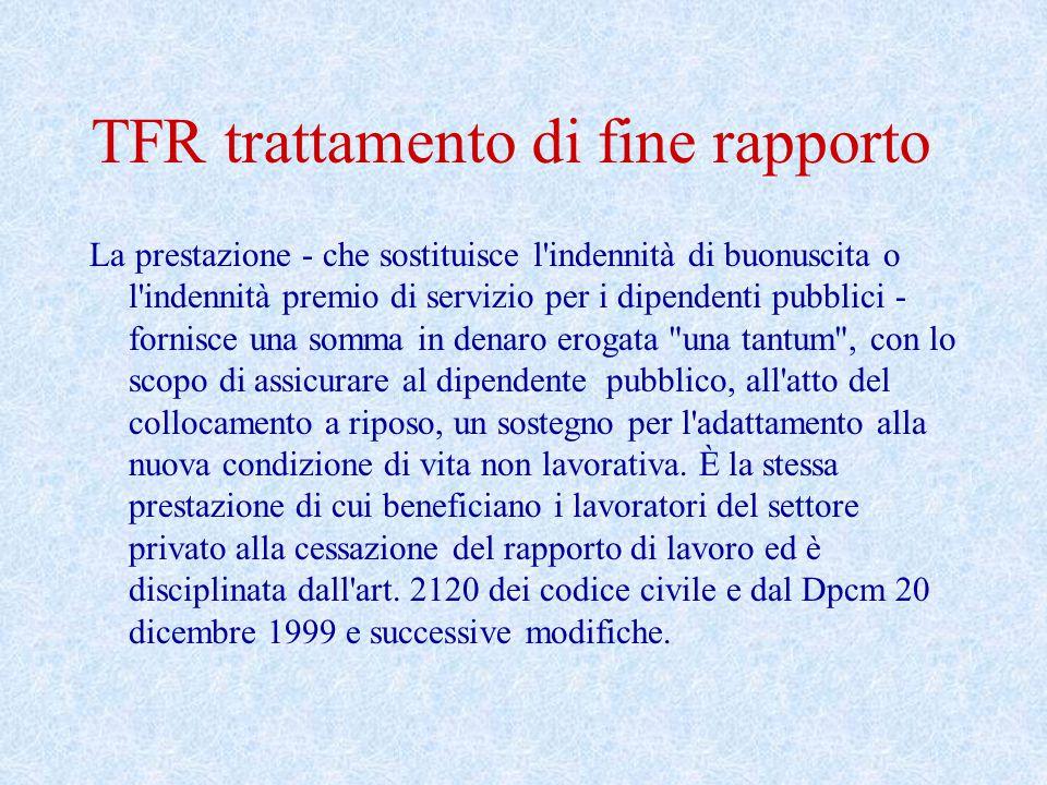 TFR trattamento di fine rapporto La prestazione - che sostituisce l'indennità di buonuscita o l'indennità premio di servizio per i dipendenti pubblici