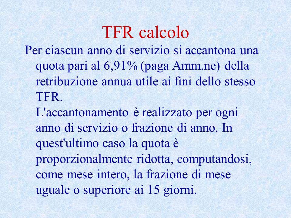 TFR calcolo Per ciascun anno di servizio si accantona una quota pari al 6,91% (paga Amm.ne) della retribuzione annua utile ai fini dello stesso TFR. L