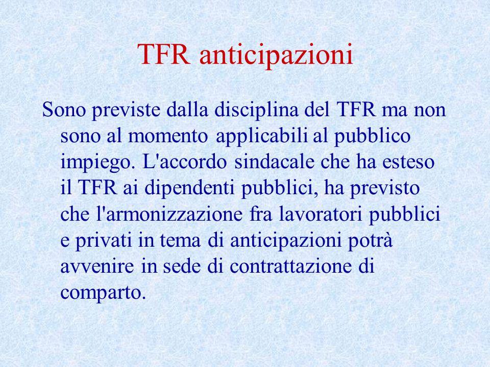 TFR anticipazioni Sono previste dalla disciplina del TFR ma non sono al momento applicabili al pubblico impiego. L'accordo sindacale che ha esteso il