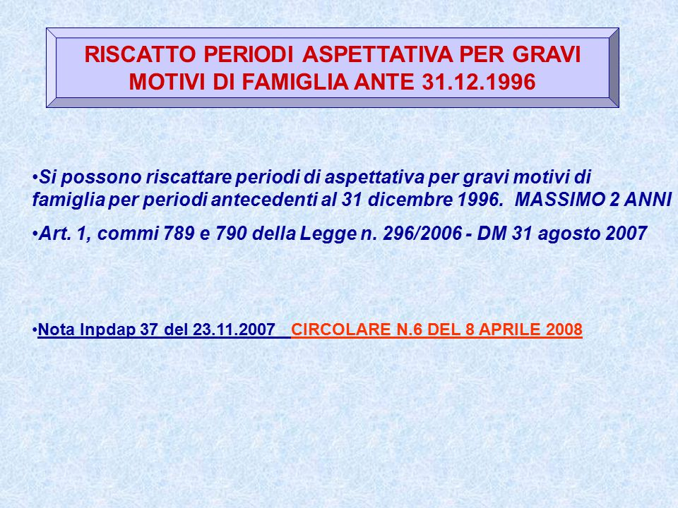 RISCATTO PERIODI ASPETTATIVA PER GRAVI MOTIVI DI FAMIGLIA ANTE 31.12.1996 Si possono riscattare periodi di aspettativa per gravi motivi di famiglia per periodi antecedenti al 31 dicembre 1996.