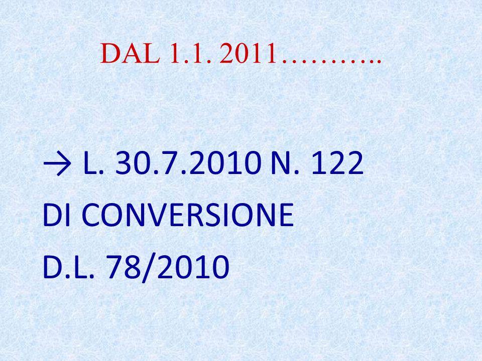 DAL 1.1. 2011……….. → L. 30.7.2010 N. 122 DI CONVERSIONE D.L. 78/2010