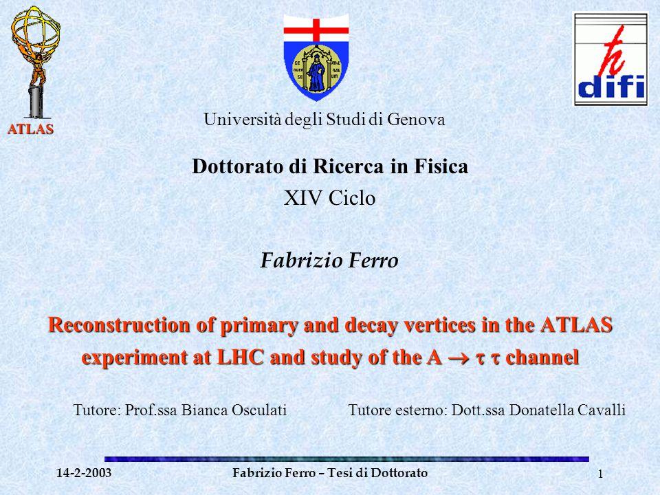 ATLAS 14-2-2003Fabrizio Ferro – Tesi di Dottorato12 Tests del Vertexing Risoluzione sul vertice primario in eventi Higgs SM (H  bb m H =100 GeV):  x =  y = 24  m  z = 48  m Risoluzione sui vertici secondari prodotti da B  x = 3.2 mm  y = 4.1 mm  z = 5.6 mm