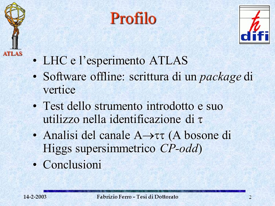 ATLAS 14-2-2003Fabrizio Ferro – Tesi di Dottorato3 LHC LHC LHC Large Hadron Collider LHC: Large Hadron Collider Attualmente in costruzione al CERN e previsto operativo per l'anno 2007.