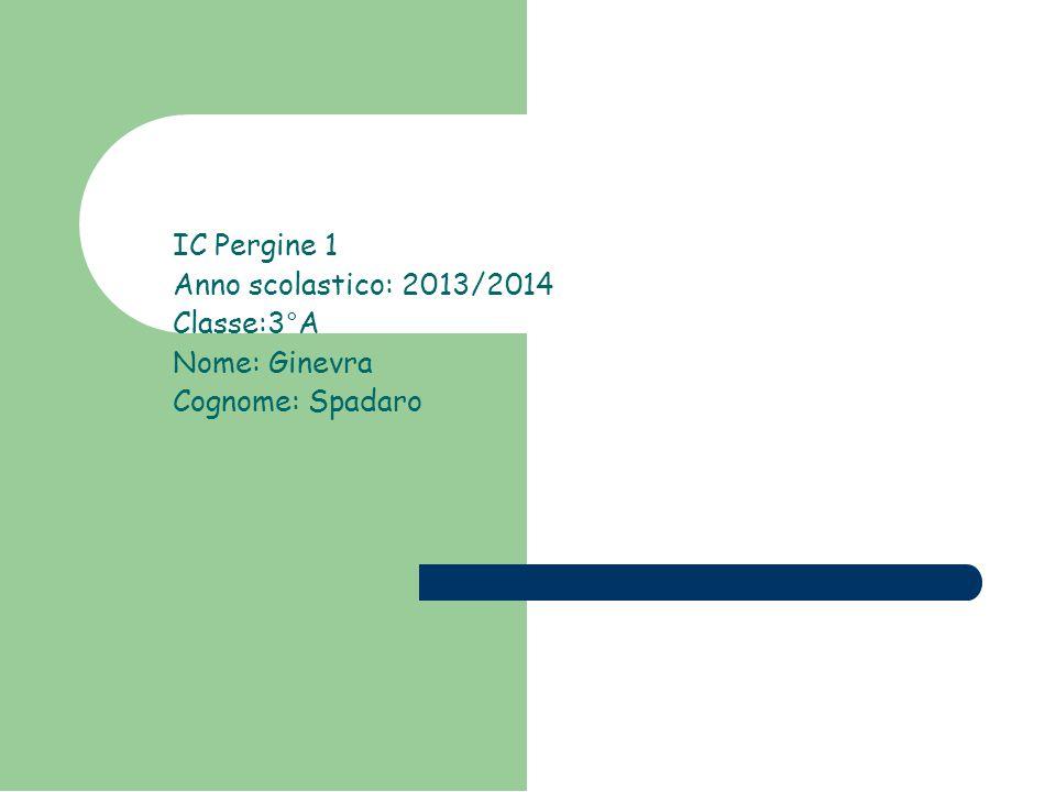 IC Pergine 1 Anno scolastico: 2013/2014 Classe:3°A Nome: Ginevra Cognome: Spadaro