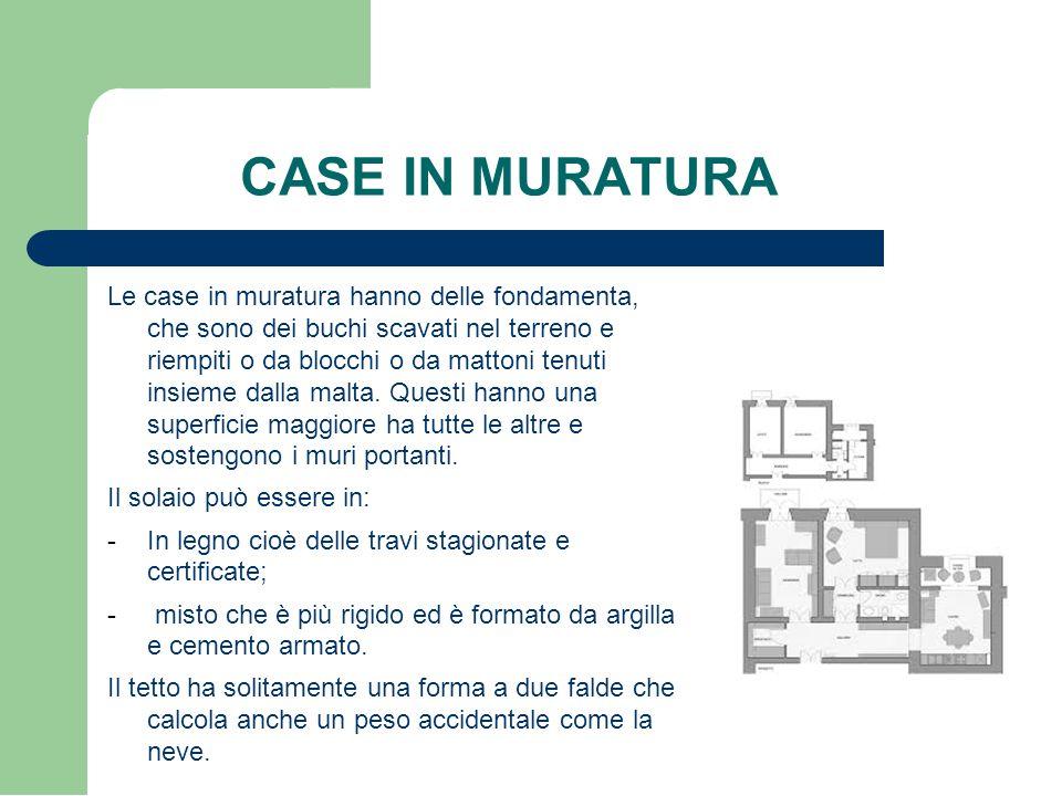 CASE IN MURATURA Le case in muratura hanno delle fondamenta, che sono dei buchi scavati nel terreno e riempiti o da blocchi o da mattoni tenuti insieme dalla malta.