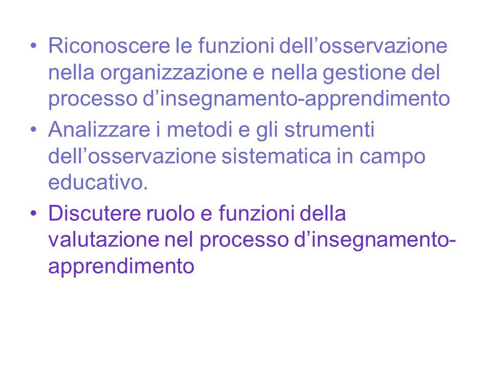Riconoscere le funzioni dell'osservazione nella organizzazione e nella gestione del processo d'insegnamento-apprendimento Analizzare i metodi e gli st