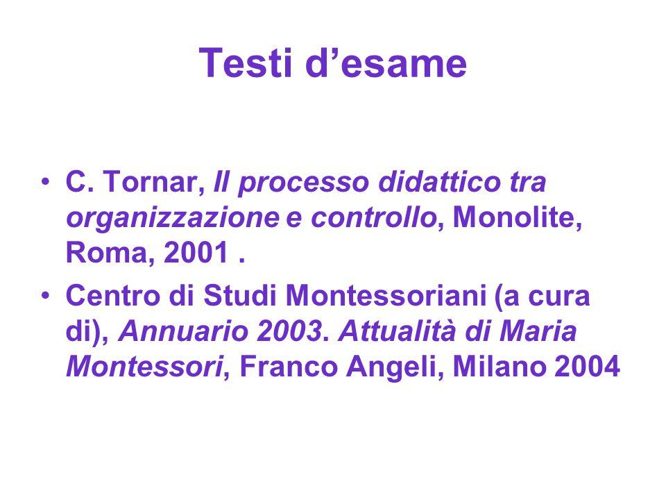 Testi d'esame C. Tornar, Il processo didattico tra organizzazione e controllo, Monolite, Roma, 2001. Centro di Studi Montessoriani (a cura di), Annuar