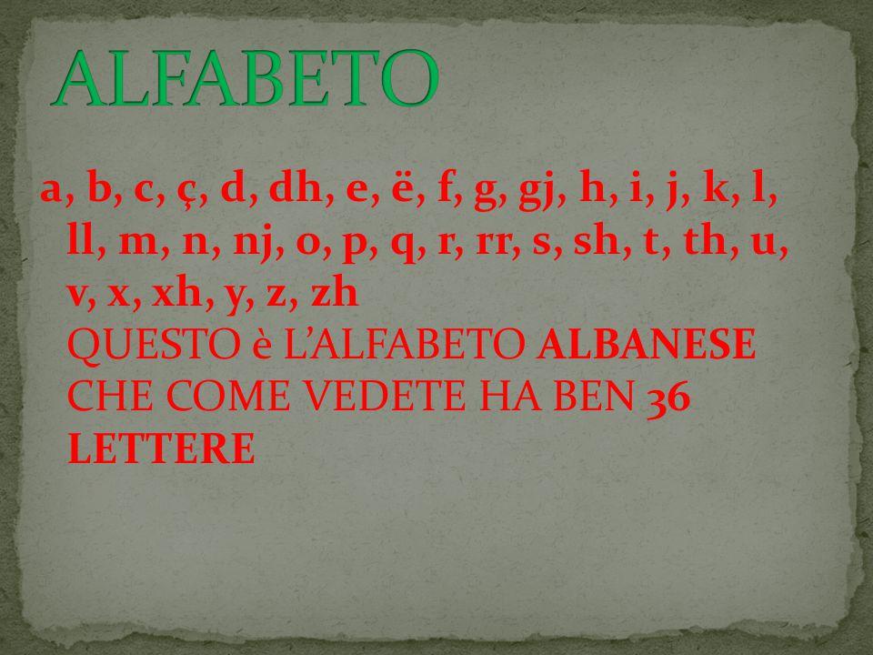 a, b, c, ç, d, dh, e, ë, f, g, gj, h, i, j, k, l, ll, m, n, nj, o, p, q, r, rr, s, sh, t, th, u, v, x, xh, y, z, zh QUESTO è L'ALFABETO ALBANESE CHE COME VEDETE HA BEN 36 LETTERE