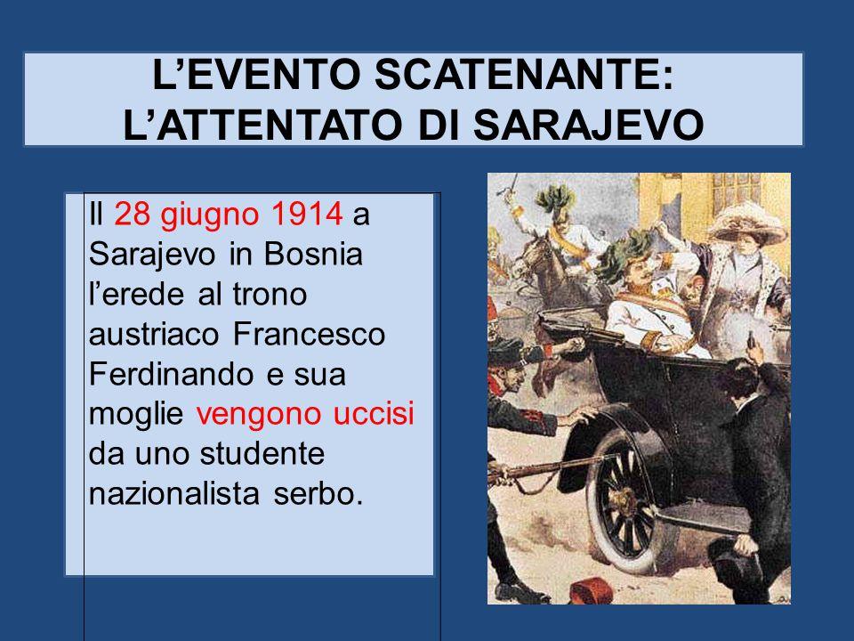 L'EVENTO SCATENANTE: L'ATTENTATO DI SARAJEVO Il 28 giugno 1914 a Sarajevo in Bosnia l'erede al trono austriaco Francesco Ferdinando e sua moglie vengo