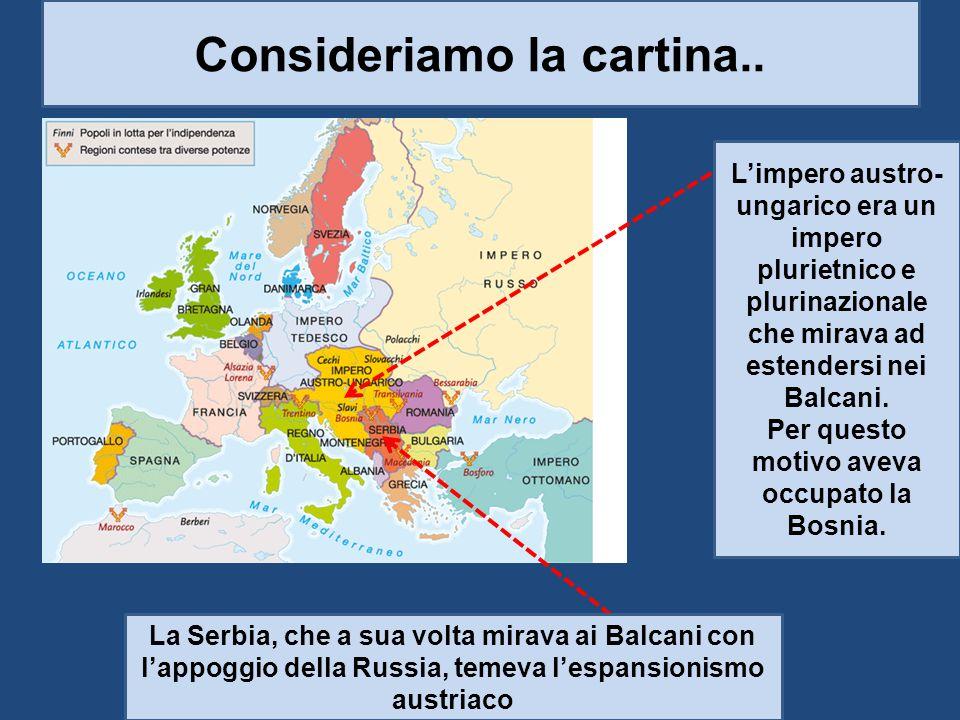 Consideriamo la cartina.. L'impero austro- ungarico era un impero plurietnico e plurinazionale che mirava ad estendersi nei Balcani. Per questo motivo