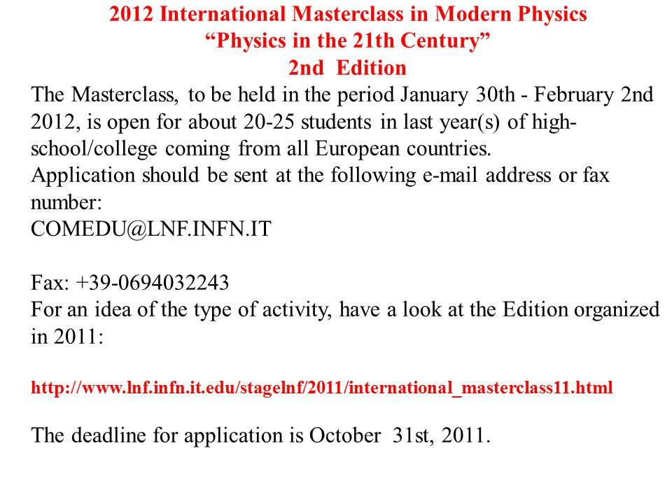 2012 International Masterclass in Modern Physics Physics in the 21th Century 2nd Edition The Masterclass, to be held in the period January 30th - February 2nd 2012, is open for about 20-25 students in last year(s) of high- school/college coming from all European countries.
