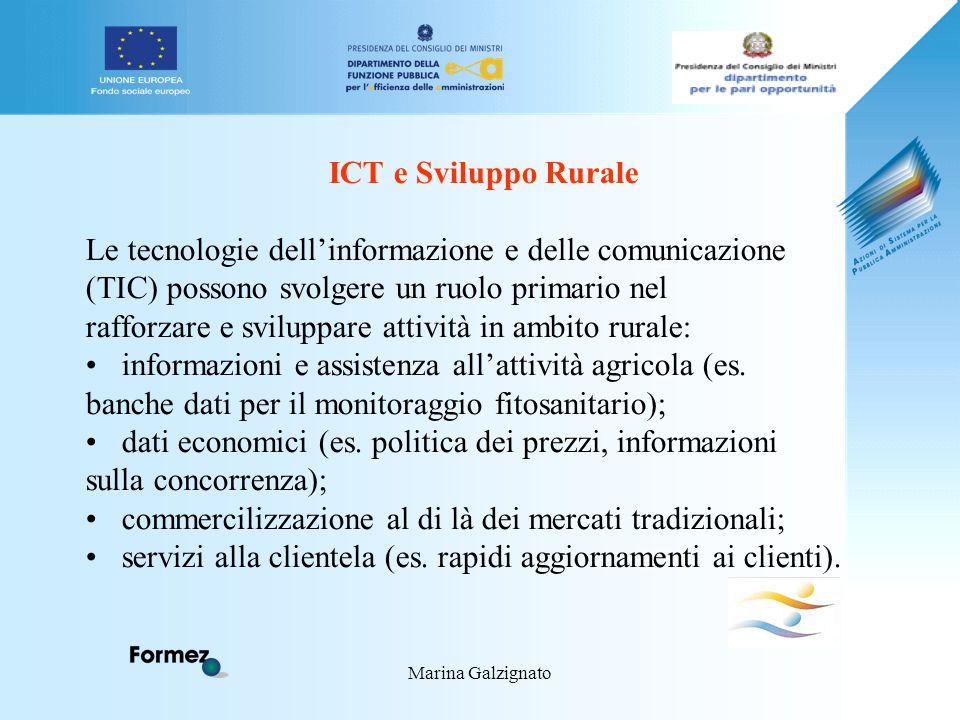 Marina Galzignato ICT e Sviluppo Rurale Le tecnologie dell'informazione e delle comunicazione (TIC) possono svolgere un ruolo primario nel rafforzare e sviluppare attività in ambito rurale: informazioni e assistenza all'attività agricola (es.