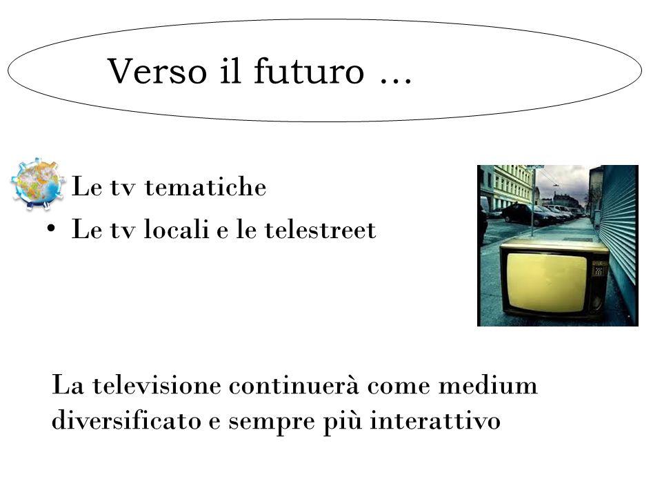Verso il futuro … Le tv tematiche Le tv locali e le telestreet La televisione continuerà come medium diversificato e sempre più interattivo