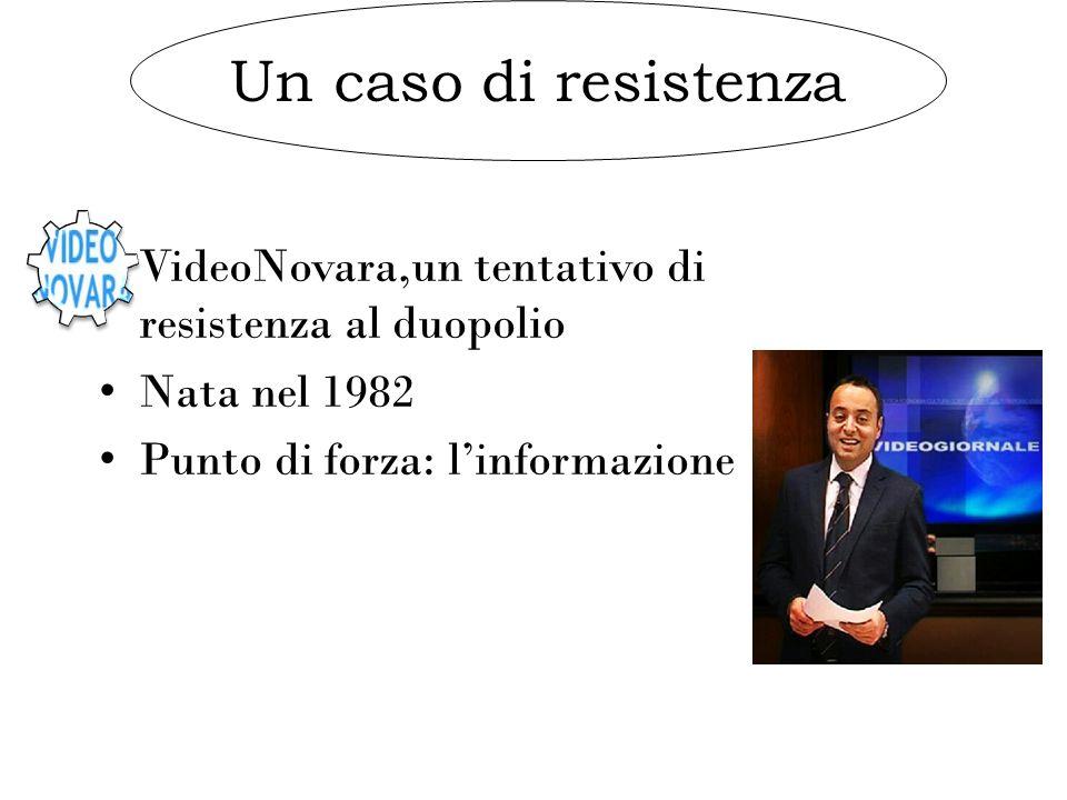 Un caso di resistenza VideoNovara,un tentativo di resistenza al duopolio Nata nel 1982 Punto di forza: l'informazione