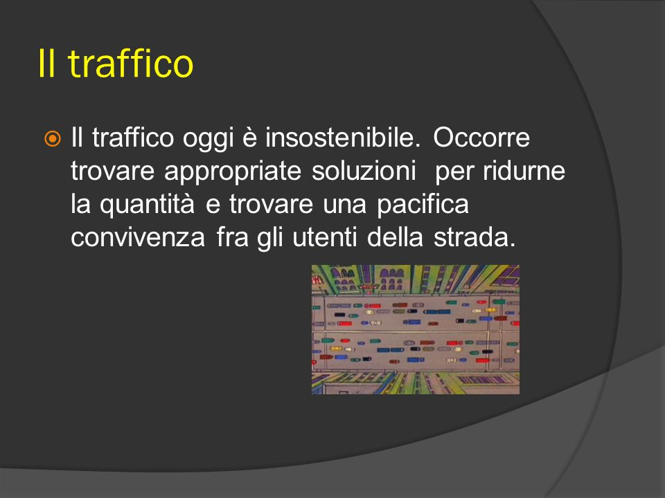 Il traffico  Il traffico oggi è insostenibile. Occorre trovare appropriate soluzioni per ridurne la quantità e trovare una pacifica convivenza fra gl