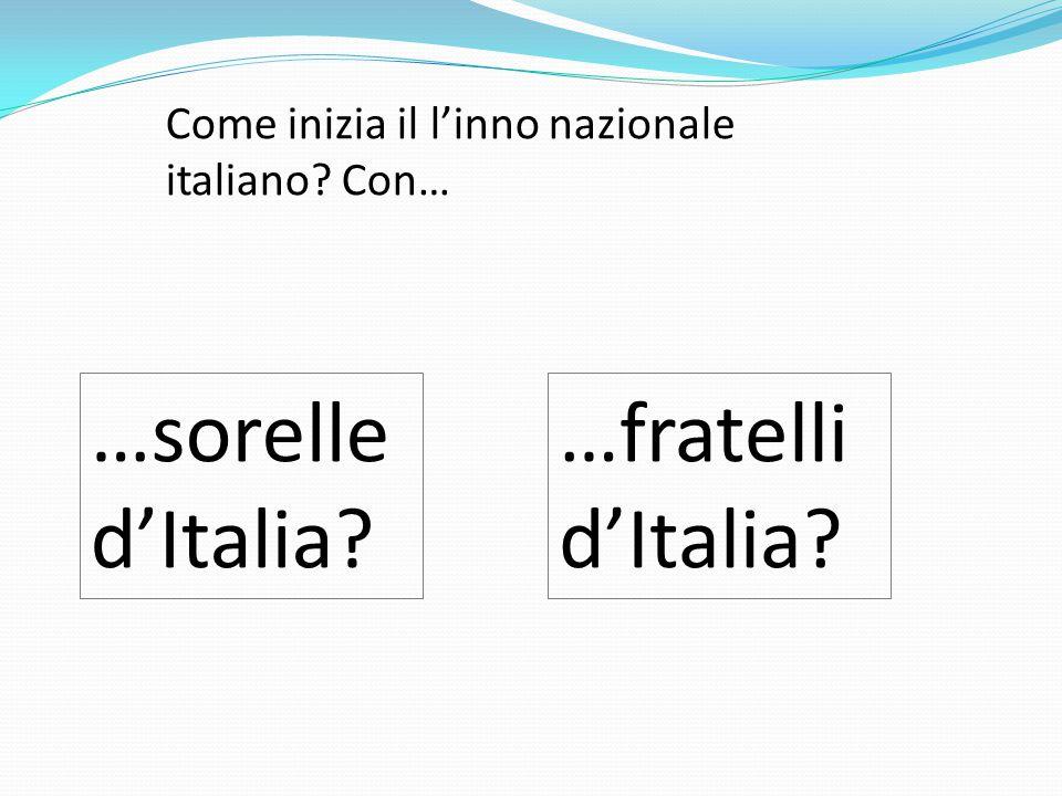 Come inizia il l'inno nazionale italiano? Con… …sorelle d'Italia? …fratelli d'Italia?