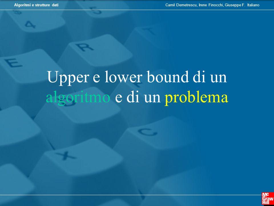 Camil Demetrescu, Irene Finocchi, Giuseppe F. ItalianoAlgoritmi e strutture dati Upper e lower bound di un algoritmo e di un problema