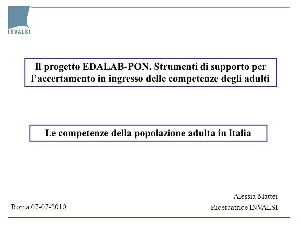 Le competenze della popolazione adulta in Italia Alessia Mattei Ricercatrice INVALSI Roma 07-07-2010 Il progetto EDALAB-PON.
