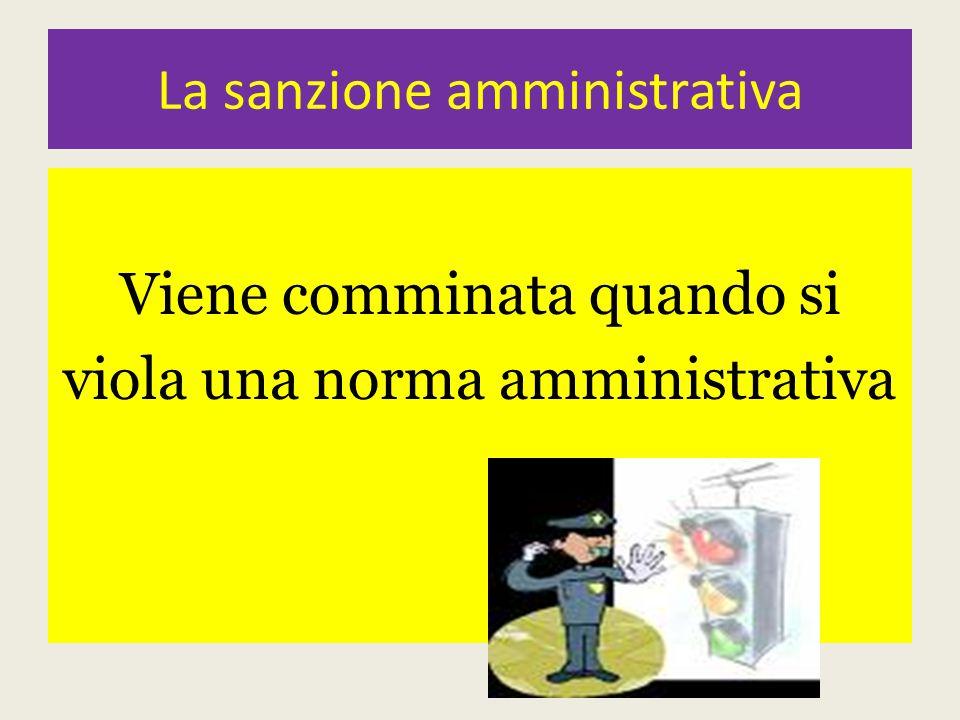 La sanzione amministrativa Viene comminata quando si viola una norma amministrativa