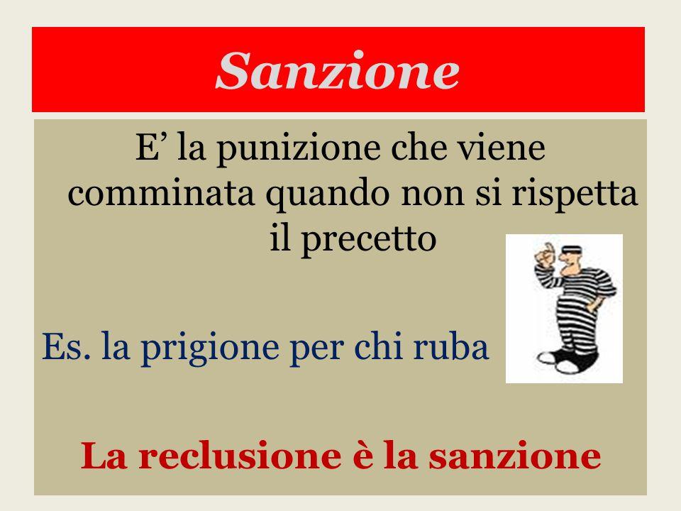 Sanzione E' la punizione che viene comminata quando non si rispetta il precetto Es. la prigione per chi ruba La reclusione è la sanzione