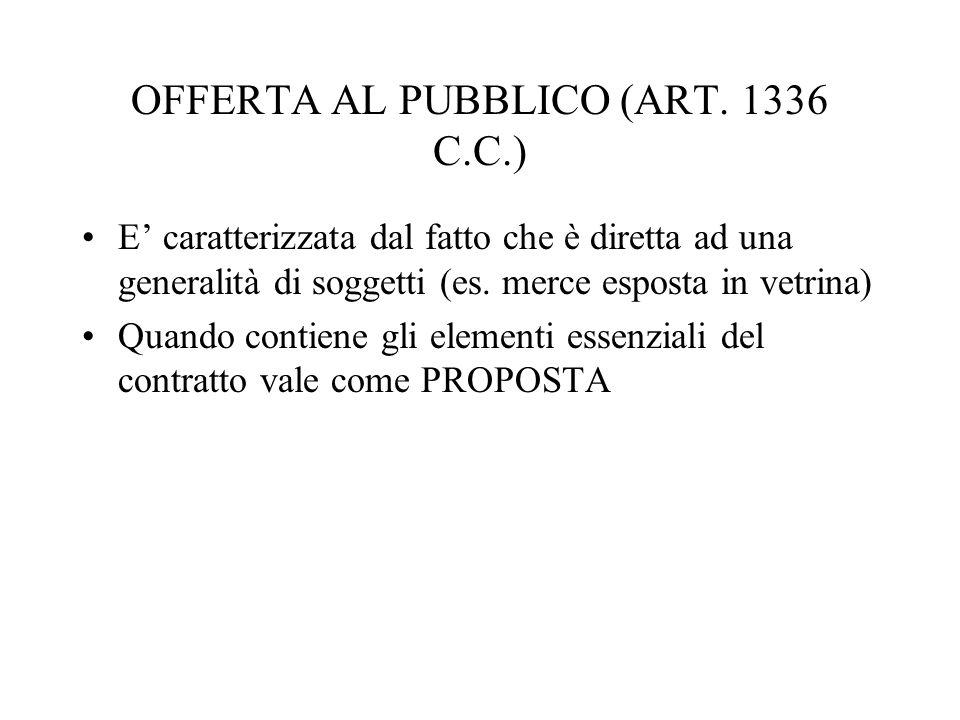 OFFERTA AL PUBBLICO (ART. 1336 C.C.) E' caratterizzata dal fatto che è diretta ad una generalità di soggetti (es. merce esposta in vetrina) Quando con