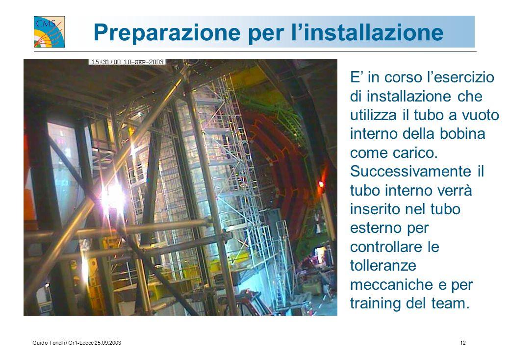 Guido Tonelli / Gr1-Lecce 25.09.200312 Preparazione per l'installazione E' in corso l'esercizio di installazione che utilizza il tubo a vuoto interno della bobina come carico.