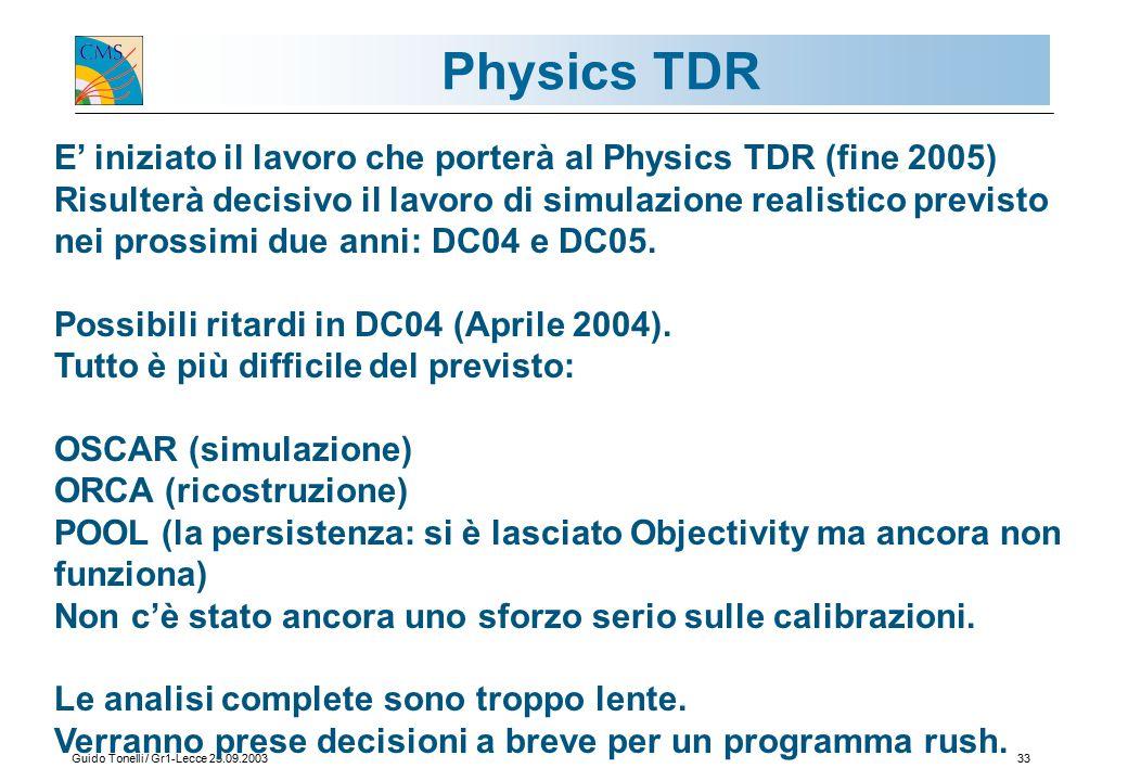 Guido Tonelli / Gr1-Lecce 25.09.200333 Physics TDR E' iniziato il lavoro che porterà al Physics TDR (fine 2005) Risulterà decisivo il lavoro di simulazione realistico previsto nei prossimi due anni: DC04 e DC05.