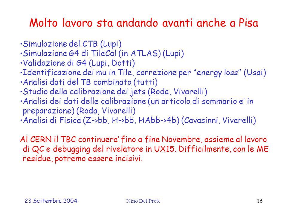 23 Settembre 2004Nino Del Prete16 Molto lavoro sta andando avanti anche a Pisa Simulazione del CTB (Lupi) Simulazione G4 di TileCal (in ATLAS) (Lupi) Validazione di G4 (Lupi, Dotti) Identificazione dei mu in Tile, correzione per energy loss (Usai) Analisi dati del TB combinato (tutti) Studio della calibrazione dei jets (Roda, Vivarelli) Analisi dei dati delle calibrazione (un articolo di sommario e' in preparazione) (Roda, Vivarelli) Analisi di Fisica (Z->bb, H->bb, HAbb->4b) (Cavasinni, Vivarelli) Al CERN il TBC continuera' fino a fine Novembre, assieme al lavoro di QC e debugging del rivelatore in UX15.