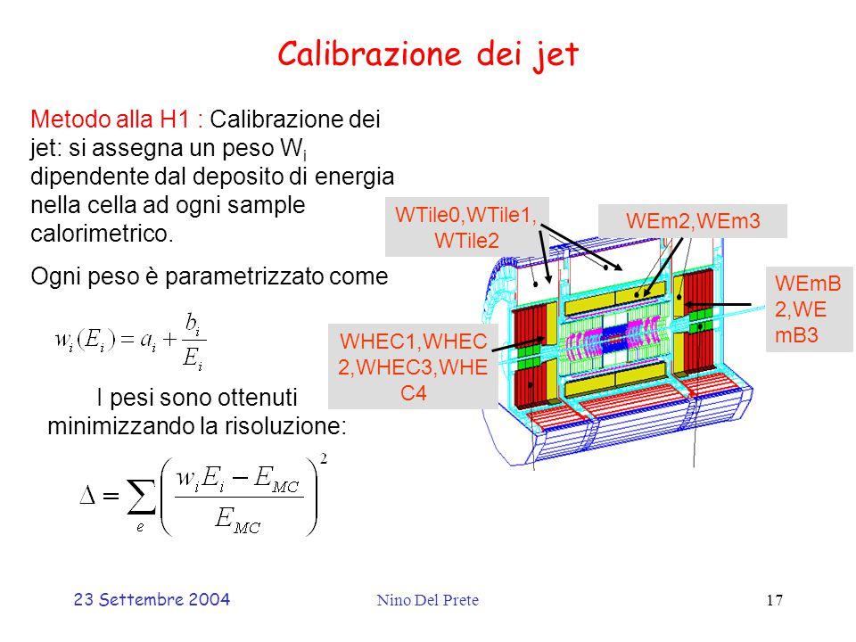 23 Settembre 2004Nino Del Prete17 Calibrazione dei jet Metodo alla H1 : Calibrazione dei jet: si assegna un peso W i dipendente dal deposito di energia nella cella ad ogni sample calorimetrico.